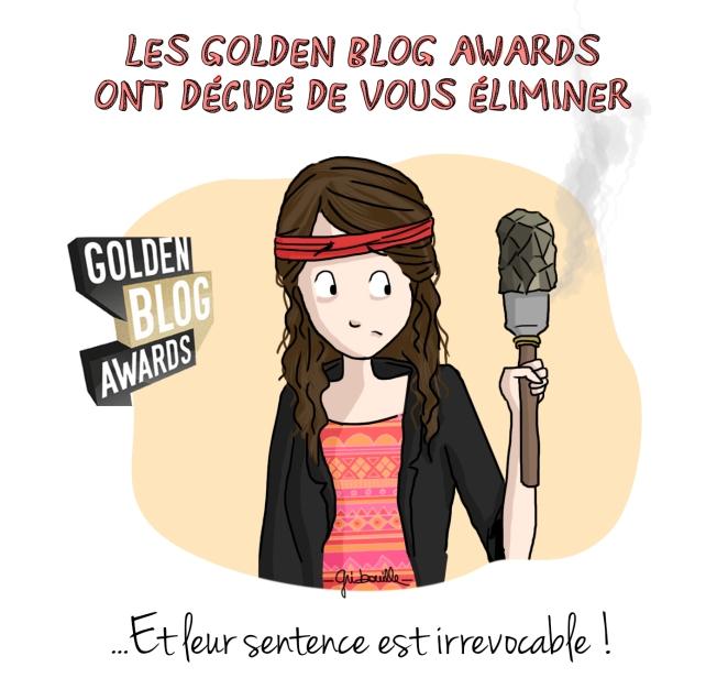 Les Golden Blog Awards ont décidé de vous éliminer et leur sentence est irrevocable !